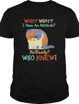 Wait What I Have An Attitude No Really Who Knew Cat shirt