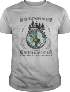 We Are Here To Heal Not Harm We Are Here To Love Not Hate We Are Here To Creat Not Destroy Earth shirt