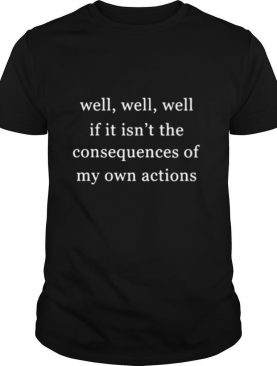 Well Well Well If It Isnt The Consequences Of My Own Actions shirt