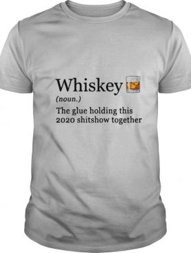 Whiskey The Glue Holding This 2020 Shitshow Together shirt