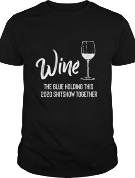Wine is The Glue Holding 2020 Shitshow Together shirt