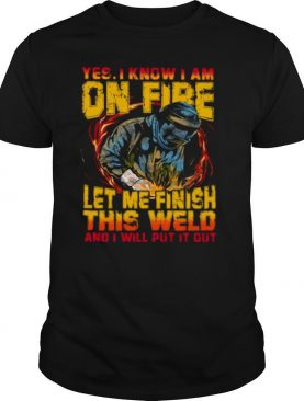 Yes I Know I Am On Fire Let Me Finish This Weld And I Will Put It Out shirt