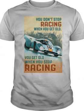 You Get Old When You Stop Racing When You Get Old When You Stop Racing Car shirt