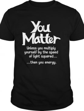 You Matter Unless You Multiply Yourself By The Speed Of Light Squared Then You Energy shirt