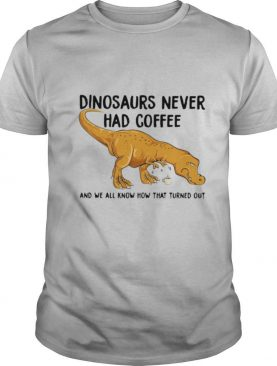 Dinosaurs Never Had Coffee And We See How That Turned Out shirt