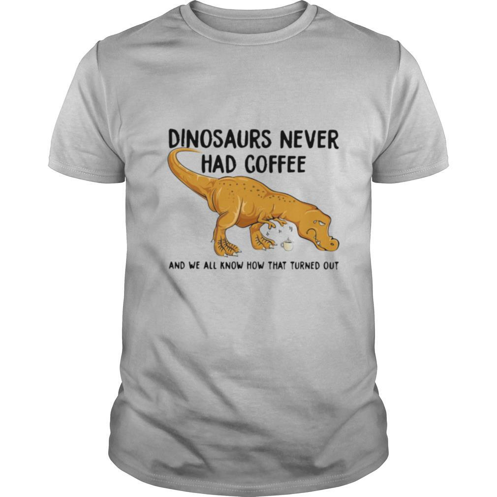 Dinosaurs Never Had Coffee And We See How That Turned Out shirt0