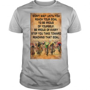 Don't Wait Until You Reach Your Goal To Be Proud Of Yourself shirt