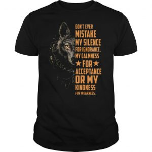 Dont Ever Mistake My Silence For Ignorance My Calmness For Acceptance Or My Kindness For Weakness Wolf shirt