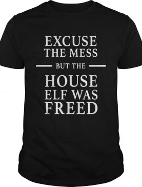Excuse The Mess But The House Elf Was Freed shirt