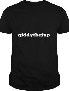 Giddy The F Up shirt