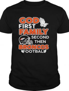 God first Family second then Broncos Football shirt
