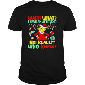 Grinch Wait what I have an Attitude no really who knew shirt