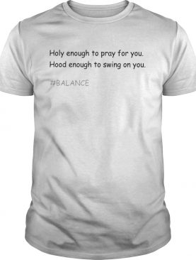 Holy Enough To Pray For You Hood Enough To Swing Balance shirt