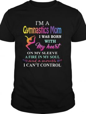 I'm a gymnastics mom i was born with my heart on my sleeve a fire in my soul and a month i can't control shirt