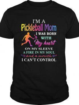 I'm a pickleball mom i was born with my heart on my sleeve a fire in my soul and a month i can't control shirt