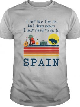 I Act Like Im Ok But Deep Down I Just Need To Go To Spain Vintage shirt