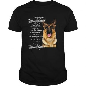 I Know I'm Just A German Shepherd But If You Feel Sad I'll Be Your Smile shirt