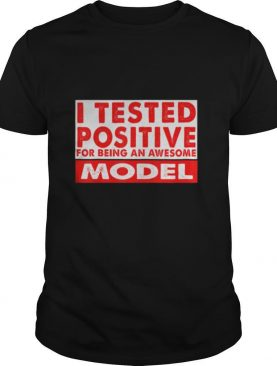 I Tested Positive For Being an Awesome Model shirt