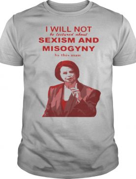 I Will Not Be Lectured About Sexism And Misogyny By This Man shirt