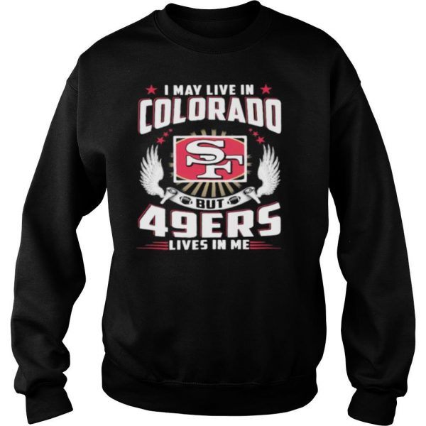 I may live in colorado but san francisco 49ers lives in me shirt