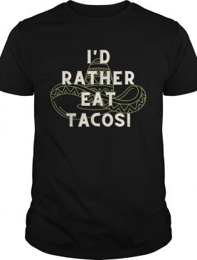 Id Rather Eat Tacos shirt