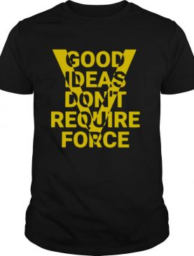 Ideas Dont Require Force shirt