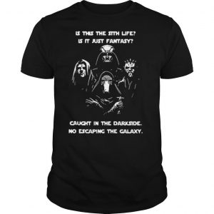 Is This The Sith Life Is It Just Fantasy Caught In The Dark Side No Escaping The Galaxy shirt