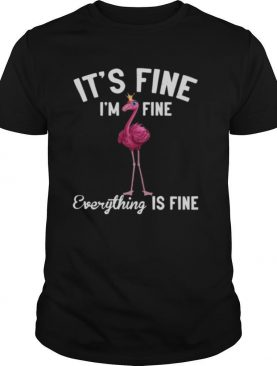 It's Fine I'm Fine Everything Is Fine Flamingo shirt