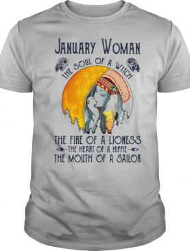 January Woman The Soul Of A Witch The Fire Of A Lioness The Heart Of A Hippie The Mouth Of A Sailor shirt
