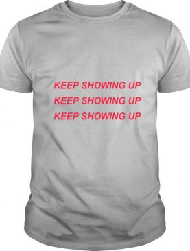 Keep Showing Up shirt