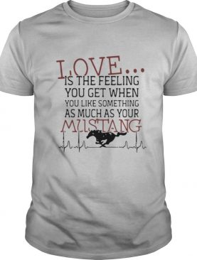 Love Is The Feeling You Get When You Like Something As Much As Your Mustang shirt