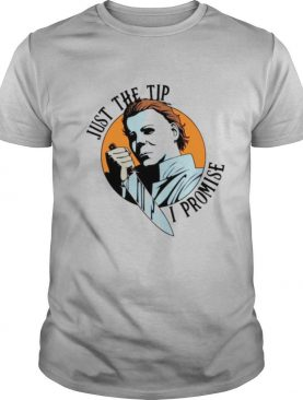 Michael Myers just the tip I promise Halloween shirt