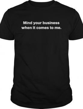 Mind your business when it comes to me shirt