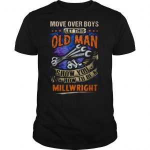 Move Over Boy's Let This Old Man Show You How To Be A Millwright shirt