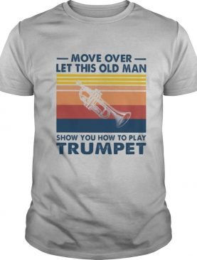 Move over let this old man show you how to play trumpet vintage shirt