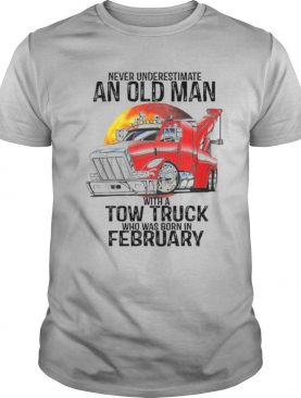 Never Underestimate An Old Man With A Tow Truck Who Was Born In February shirt