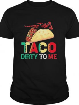 Taco Dirty To Me shirt