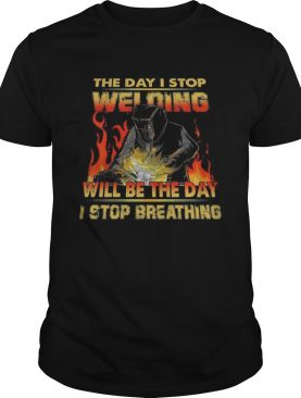 The Day I Stop Welding Will Be The Day I Stop Breathing shirt