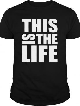 This Is The Life shirt