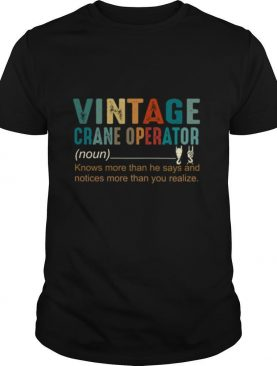 Vintage Crane Operator Knows More Than He Says And Notices More Than You Realize shirt