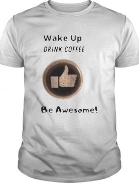 Wake Up Drink Coffee Be Awesome 2020 shirt