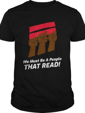 We Must Be A People That Read shirt