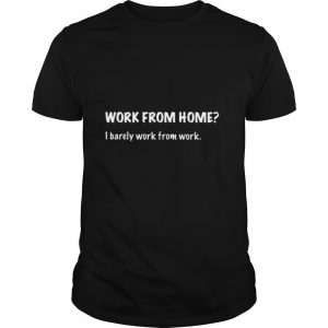Work From Home I Barely Work From Work shirt
