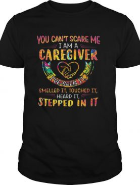 You Can't Scare Me I Am A Caregiver I've Seen It Smelled It Touched It Heard It Stepped In It shirt