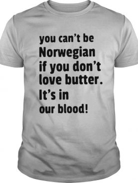 You Cant Be Norwegian If You Dont Love Butter Its In Our Blood shirt