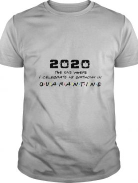 2020 The One I Celebrate My Birthday In Quarantine shirt