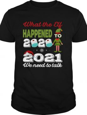 2021 we need to talk What The Elf Happened To 2020 shirt