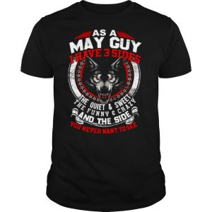 As A May Guy I Have 3 Sides The Quiet & Sweet The Funny & Crazy And The Side You Never Want To See shirt