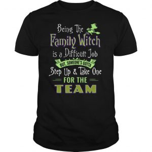 Being The Family Witch Is A Difficult Job But Someones Gotta Step Up Take One For The Team shirt