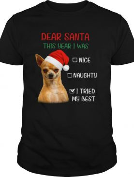 Chihuahua Dear Santa This Year I Was Nice Naughty I Tried My Best shirt